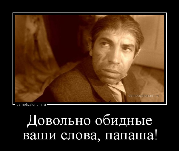 demotivatorium_ru_dovolno_obidnie_vashi_slova_papasha.jpg